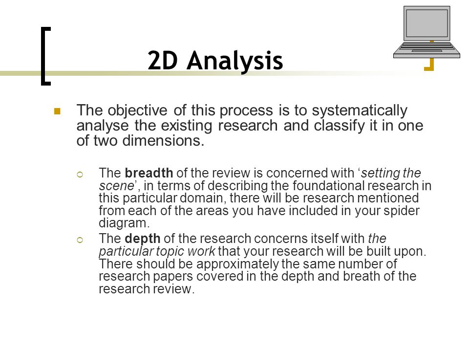 2D Analysis The objective of this process is to systematically analyse the existing research and classify it in one of two dimensions.  The breadth o