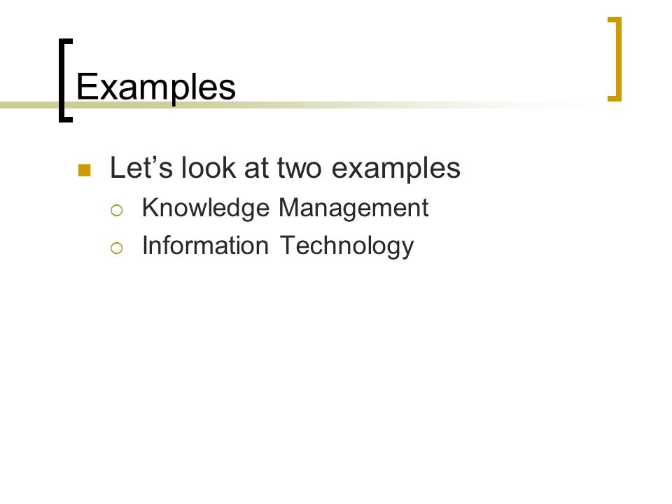 Examples Let's look at two examples  Knowledge Management  Information Technology