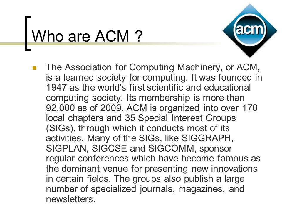 Who are ACM ? The Association for Computing Machinery, or ACM, is a learned society for computing. It was founded in 1947 as the world's first scienti