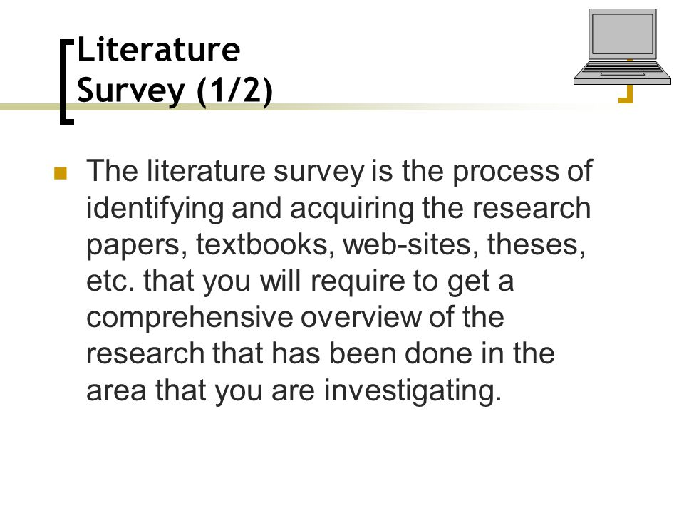 Literature Survey (1/2) The literature survey is the process of identifying and acquiring the research papers, textbooks, web-sites, theses, etc. that