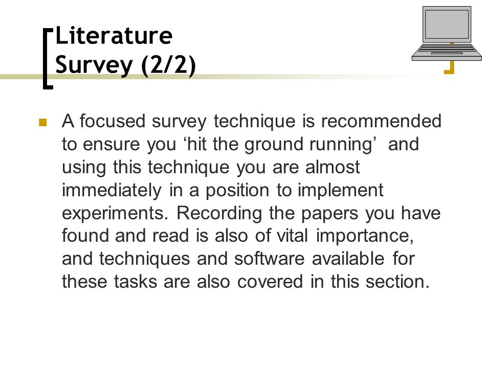 Literature Survey (2/2) A focused survey technique is recommended to ensure you 'hit the ground running' and using this technique you are almost immed