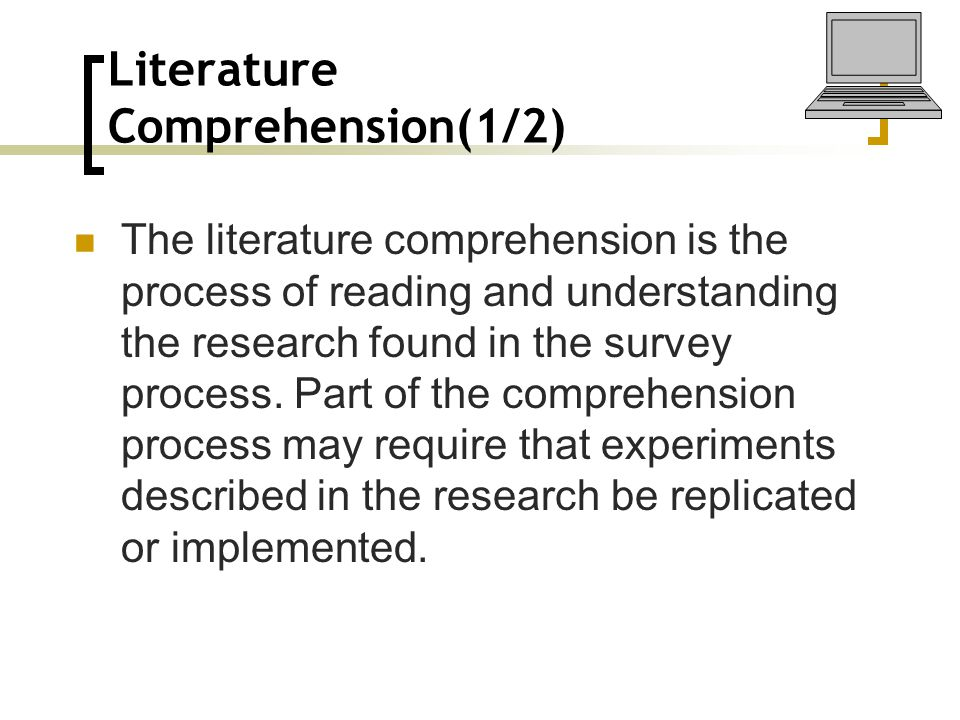 Literature Comprehension(1/2) The literature comprehension is the process of reading and understanding the research found in the survey process. Part