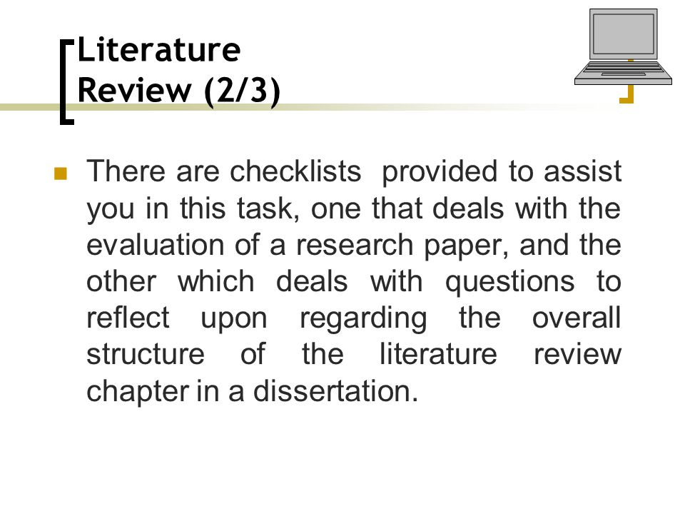 Literature Review (2/3) There are checklists provided to assist you in this task, one that deals with the evaluation of a research paper, and the other which deals with questions to reflect upon regarding the overall structure of the literature review chapter in a dissertation.