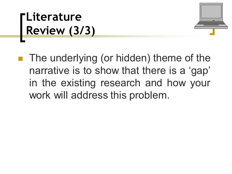 Literature Review (3/3) The underlying (or hidden) theme of the narrative is to show that there is a 'gap' in the existing research and how your work