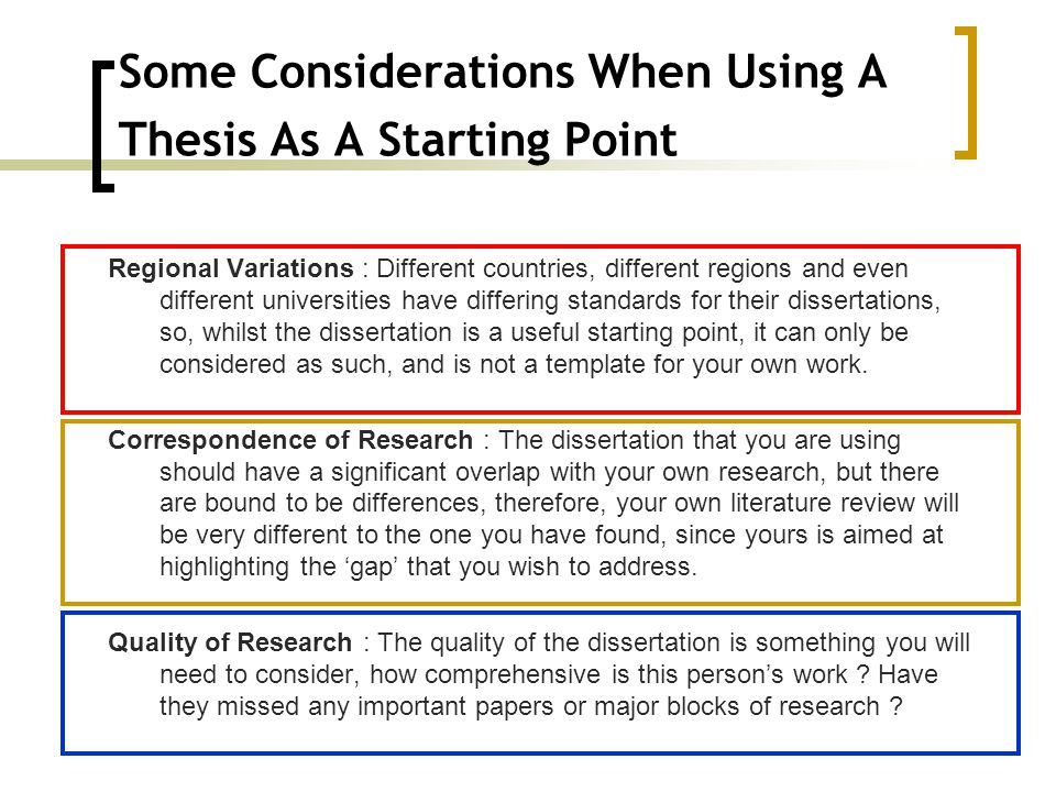 Some Considerations When Using A Thesis As A Starting Point Regional Variations : Different countries, different regions and even different universities have differing standards for their dissertations, so, whilst the dissertation is a useful starting point, it can only be considered as such, and is not a template for your own work.