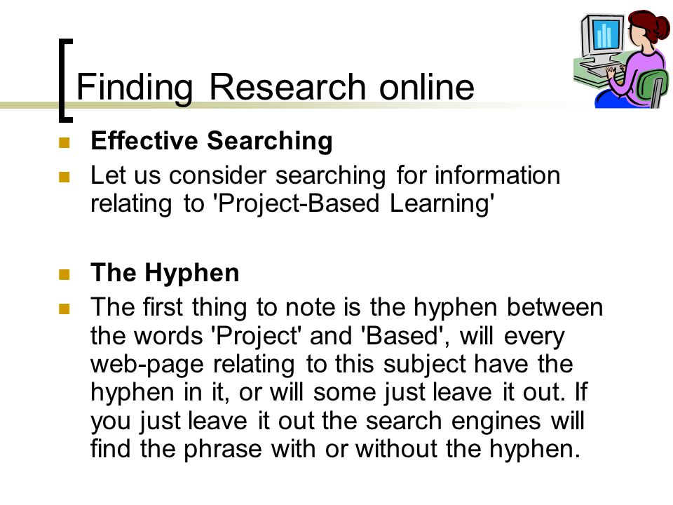 Finding Research online Effective Searching Let us consider searching for information relating to Project-Based Learning The Hyphen The first thing to note is the hyphen between the words Project and Based , will every web-page relating to this subject have the hyphen in it, or will some just leave it out.