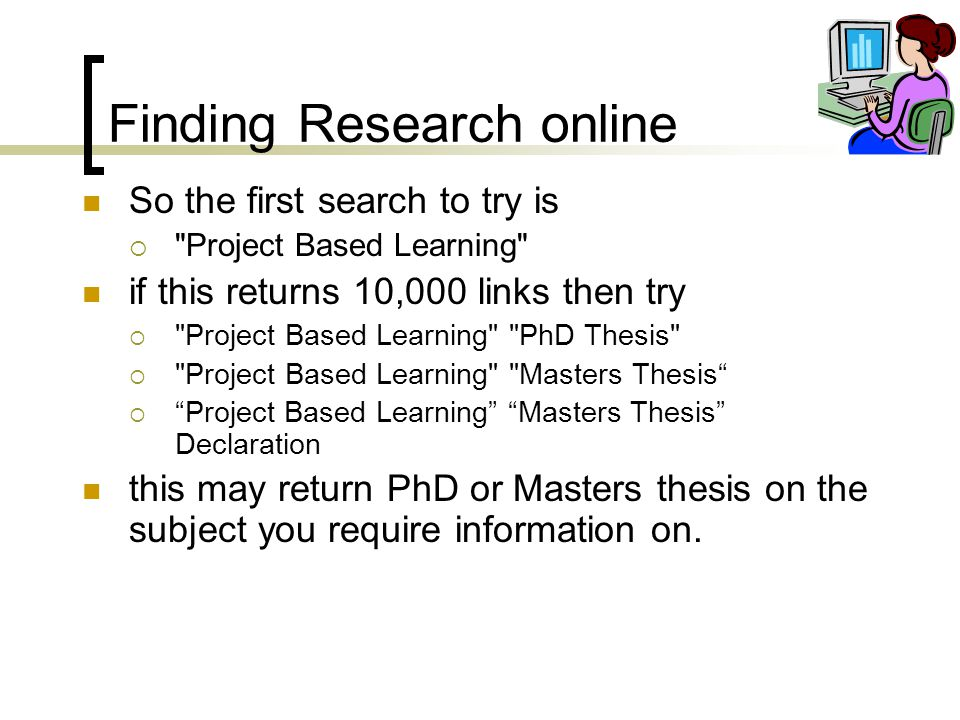 Finding Research online So the first search to try is  Project Based Learning if this returns 10,000 links then try  Project Based Learning PhD Thesis  Project Based Learning Masters Thesis  Project Based Learning Masters Thesis Declaration this may return PhD or Masters thesis on the subject you require information on.