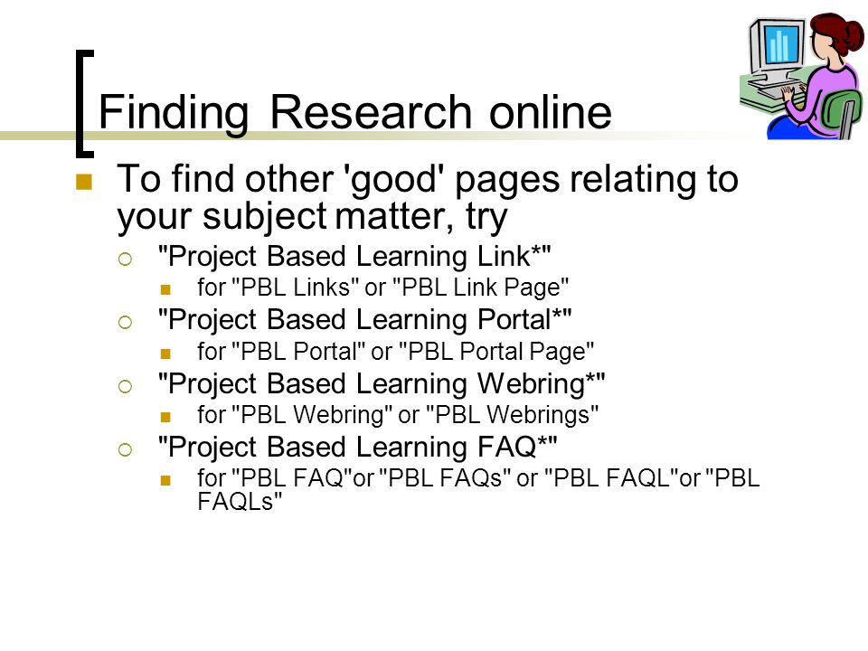 Finding Research online To find other good pages relating to your subject matter, try  Project Based Learning Link* for PBL Links or PBL Link Page  Project Based Learning Portal* for PBL Portal or PBL Portal Page  Project Based Learning Webring* for PBL Webring or PBL Webrings  Project Based Learning FAQ* for PBL FAQ or PBL FAQs or PBL FAQL or PBL FAQLs