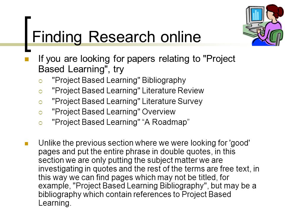 Finding Research online If you are looking for papers relating to Project Based Learning , try  Project Based Learning Bibliography  Project Based Learning Literature Review  Project Based Learning Literature Survey  Project Based Learning Overview  Project Based Learning A Roadmap Unlike the previous section where we were looking for good pages and put the entire phrase in double quotes, in this section we are only putting the subject matter we are investigating in quotes and the rest of the terms are free text, in this way we can find pages which may not be titled, for example, Project Based Learning Bibliography , but may be a bibliography which contain references to Project Based Learning.