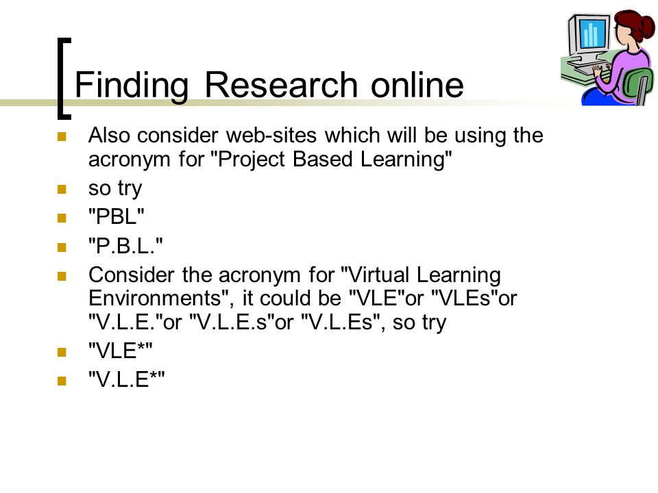 Finding Research online Also consider web-sites which will be using the acronym for Project Based Learning so try PBL P.B.L. Consider the acronym for Virtual Learning Environments , it could be VLE or VLEs or V.L.E. or V.L.E.s or V.L.Es , so try VLE* V.L.E*