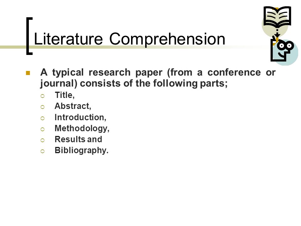 Literature Comprehension A typical research paper (from a conference or journal) consists of the following parts;  Title,  Abstract,  Introduction,  Methodology,  Results and  Bibliography.