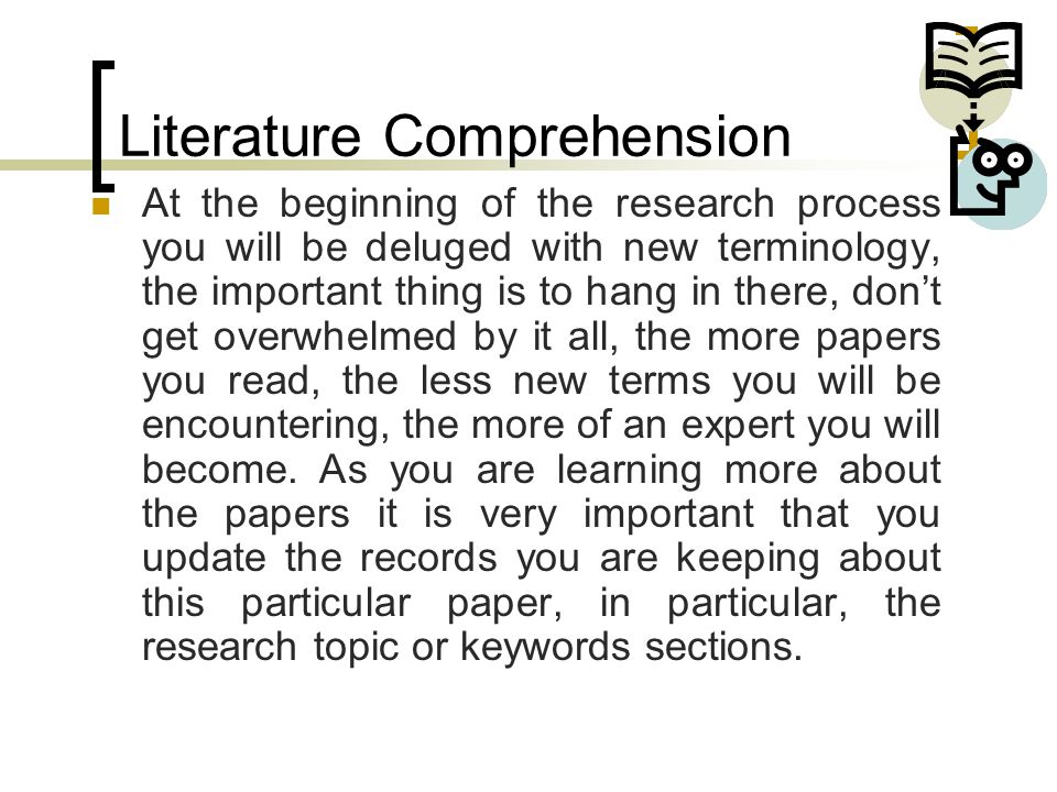 Literature Comprehension At the beginning of the research process you will be deluged with new terminology, the important thing is to hang in there, d