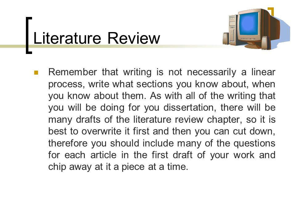 Literature Review Remember that writing is not necessarily a linear process, write what sections you know about, when you know about them.