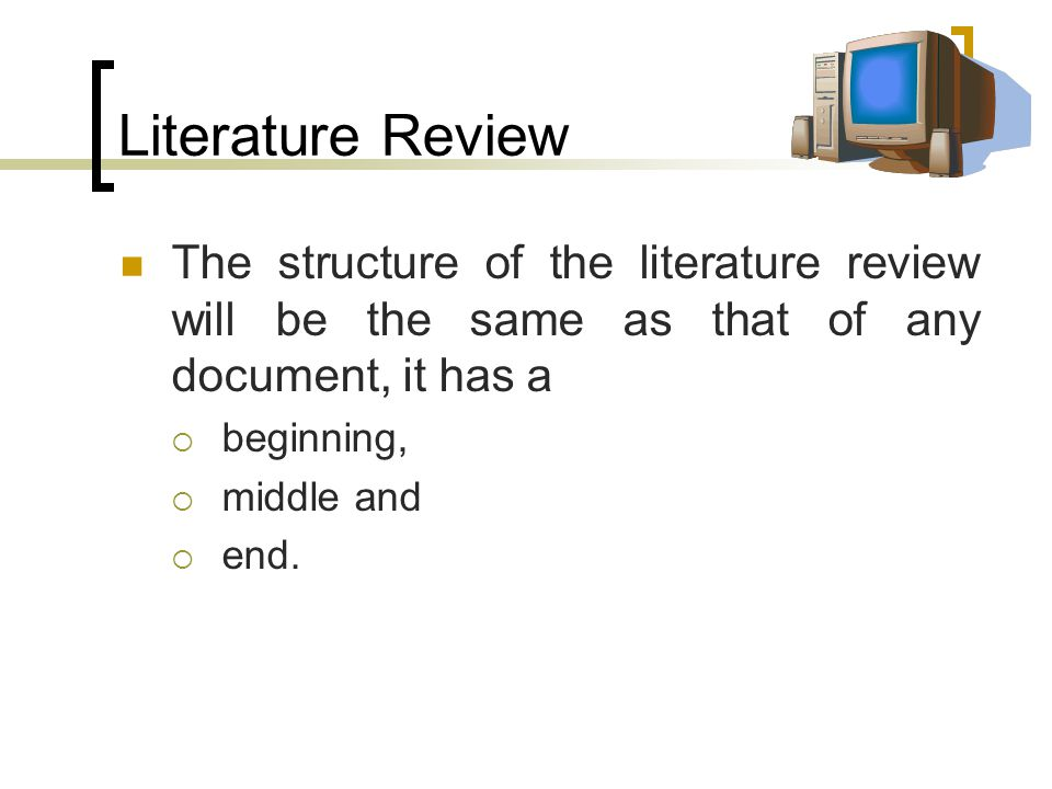Literature Review The structure of the literature review will be the same as that of any document, it has a  beginning,  middle and  end.