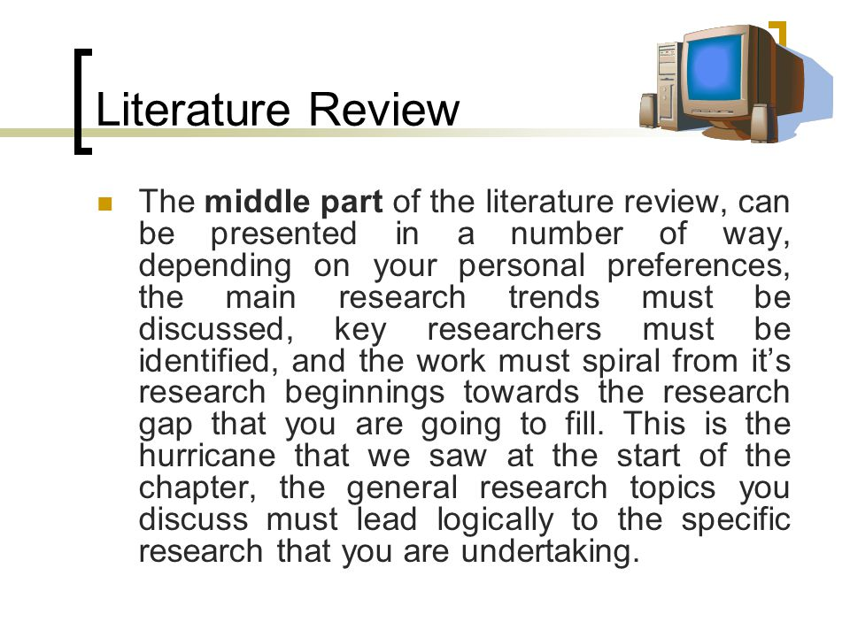 Literature Review The middle part of the literature review, can be presented in a number of way, depending on your personal preferences, the main research trends must be discussed, key researchers must be identified, and the work must spiral from it's research beginnings towards the research gap that you are going to fill.