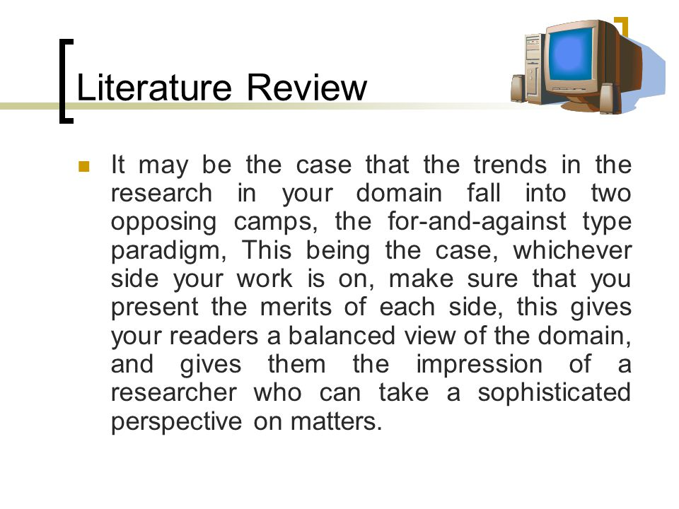 Literature Review It may be the case that the trends in the research in your domain fall into two opposing camps, the for-and-against type paradigm, This being the case, whichever side your work is on, make sure that you present the merits of each side, this gives your readers a balanced view of the domain, and gives them the impression of a researcher who can take a sophisticated perspective on matters.