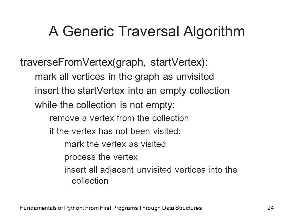 Fundamentals of Python: From First Programs Through Data Structures24 A Generic Traversal Algorithm traverseFromVertex(graph, startVertex): mark all v