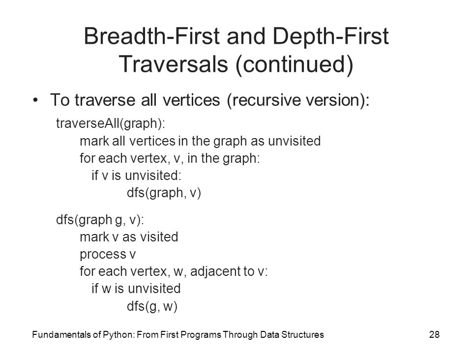 Fundamentals of Python: From First Programs Through Data Structures28 Breadth-First and Depth-First Traversals (continued) To traverse all vertices (r