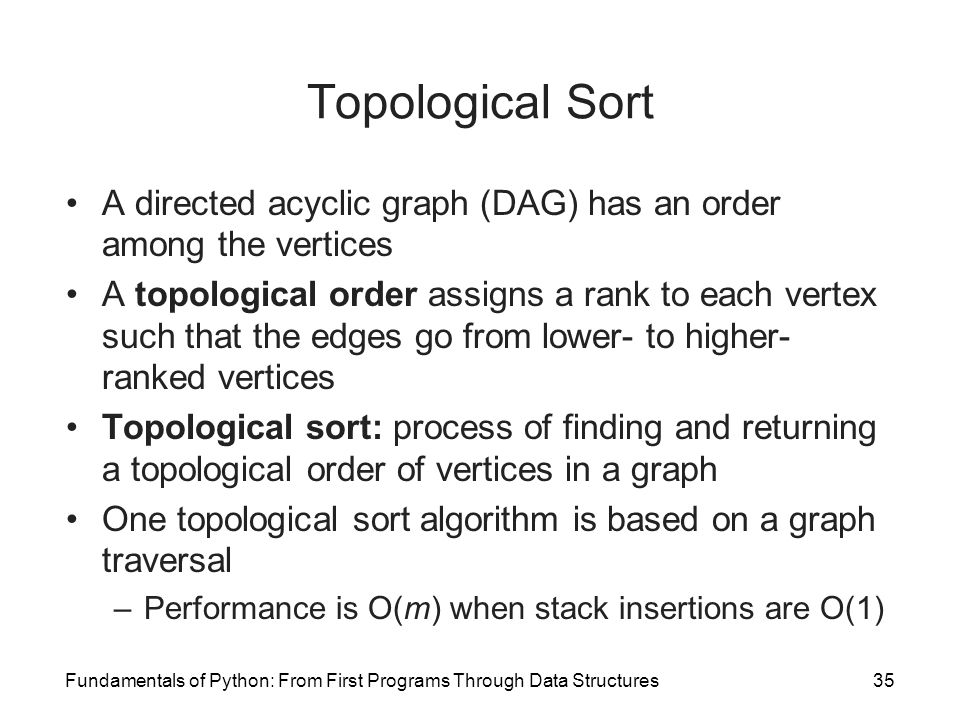 Fundamentals of Python: From First Programs Through Data Structures35 Topological Sort A directed acyclic graph (DAG) has an order among the vertices