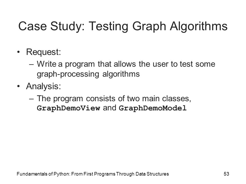 Fundamentals of Python: From First Programs Through Data Structures53 Case Study: Testing Graph Algorithms Request: –Write a program that allows the u