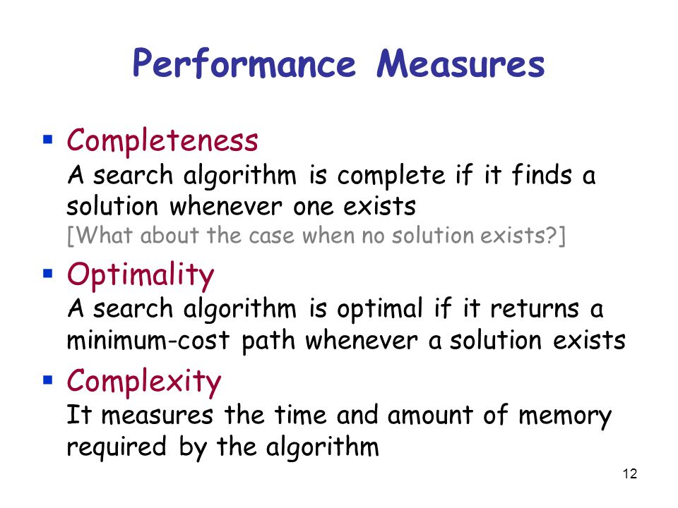 12 Performance Measures  Completeness A search algorithm is complete if it finds a solution whenever one exists [What about the case when no solution exists ]  Optimality A search algorithm is optimal if it returns a minimum-cost path whenever a solution exists  Complexity It measures the time and amount of memory required by the algorithm