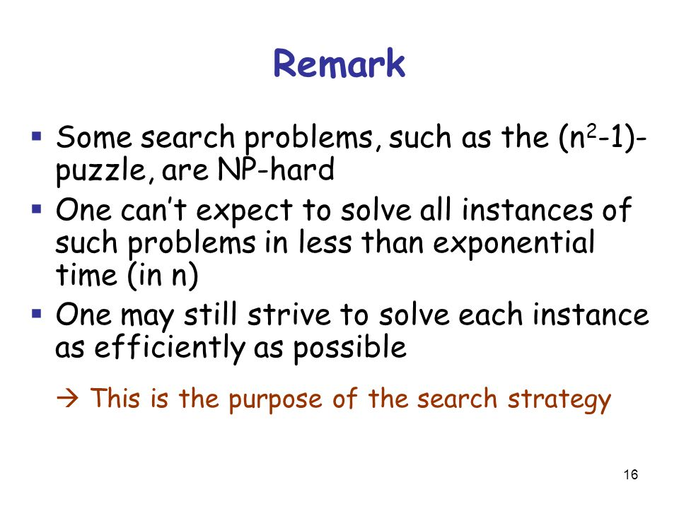 16 Remark  Some search problems, such as the (n 2 -1)- puzzle, are NP-hard  One can't expect to solve all instances of such problems in less than exponential time (in n)  One may still strive to solve each instance as efficiently as possible  This is the purpose of the search strategy
