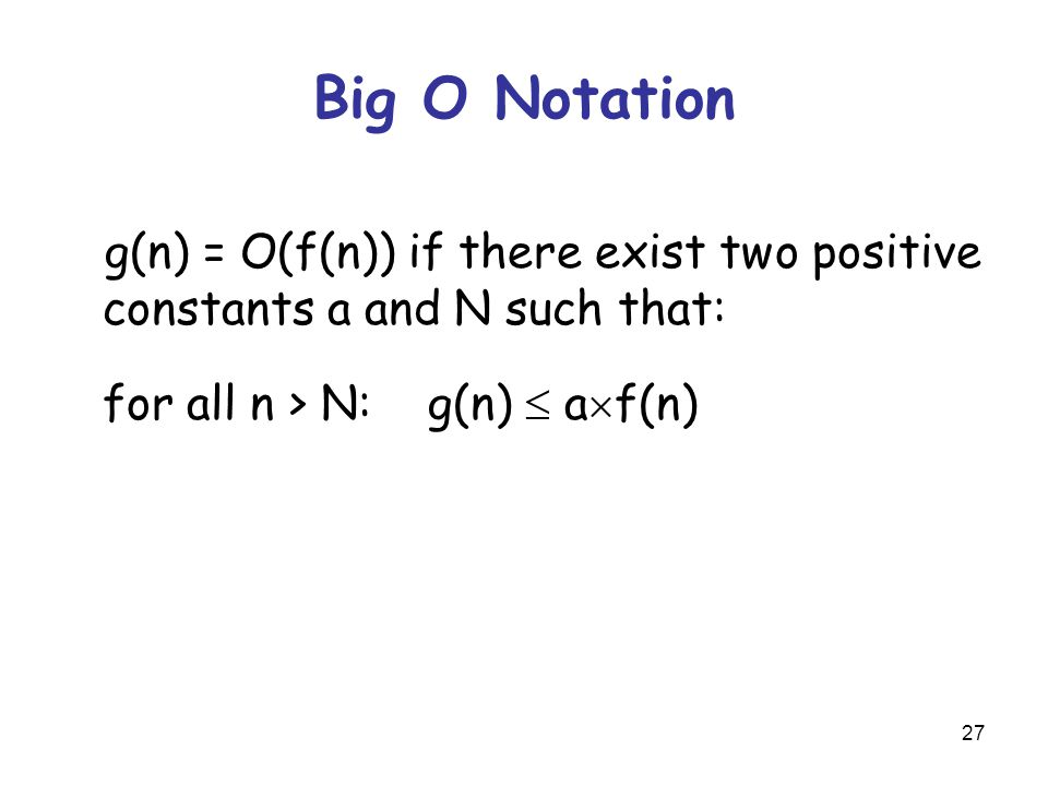 27 Big O Notation g(n) = O(f(n)) if there exist two positive constants a and N such that: for all n > N: g(n)  a  f(n)