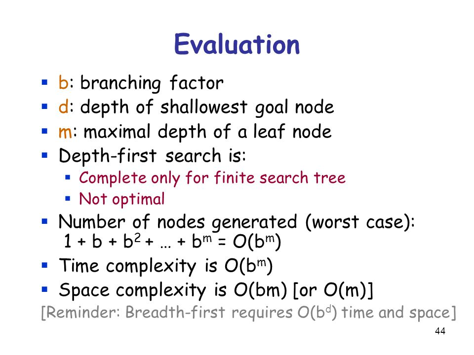 44 Evaluation  b: branching factor  d: depth of shallowest goal node  m: maximal depth of a leaf node  Depth-first search is:  Complete only for finite search tree  Not optimal  Number of nodes generated (worst case): 1 + b + b 2 + … + b m = O(b m )  Time complexity is O(b m )  Space complexity is O(bm) [or O(m)] [Reminder: Breadth-first requires O(b d ) time and space]