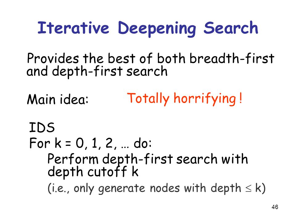 46 Iterative Deepening Search Provides the best of both breadth-first and depth-first search Main idea: IDS For k = 0, 1, 2, … do: Perform depth-first search with depth cutoff k (i.e., only generate nodes with depth  k) Totally horrifying !