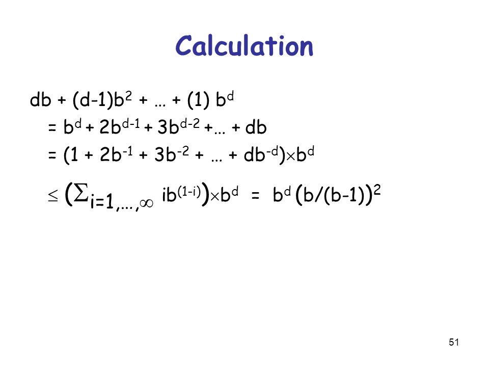 51 Calculation db + (d-1)b 2 + … + (1) b d = b d + 2b d-1 + 3b d-2 +… + db = (1 + 2b -1 + 3b -2 + … + db -d )  b d  (  i=1,…,  ib (1-i) )  b d = b d ( b/(b-1) ) 2