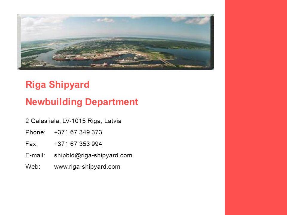 Riga Shipyard Newbuilding Department 2 Gales iela, LV-1015 Riga, Latvia Phone:+371 67 349 373 Fax:+371 67 353 994 E-mail:shipbld@riga-shipyard.com Web:www.riga-shipyard.com