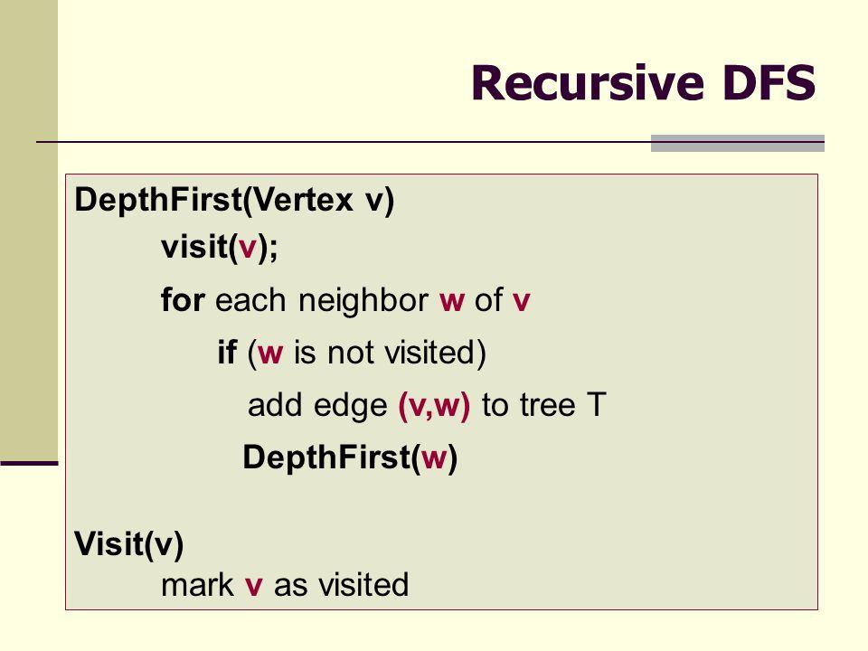 10 Recursive DFS DepthFirst(Vertex v) visit(v); for each neighbor w of v if (w is not visited) add edge (v,w) to tree T DepthFirst(w) Visit(v) mark v as visited
