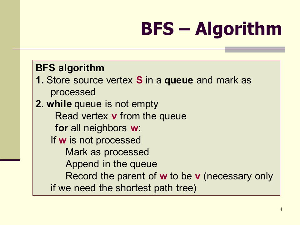 4 BFS – Algorithm BFS algorithm 1.Store source vertex S in a queue and mark as processed 2.