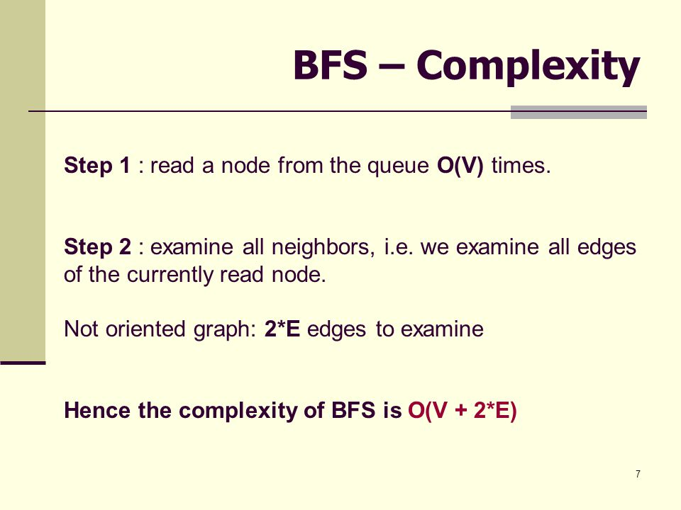 7 BFS – Complexity Step 1 : read a node from the queue O(V) times. Step 2 : examine all neighbors, i.e. we examine all edges of the currently read nod