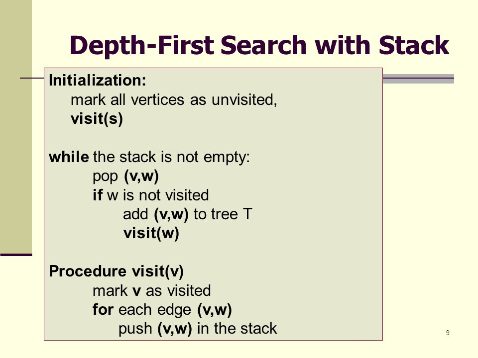 9 Depth-First Search with Stack Initialization: mark all vertices as unvisited, visit(s) while the stack is not empty: pop (v,w) if w is not visited a