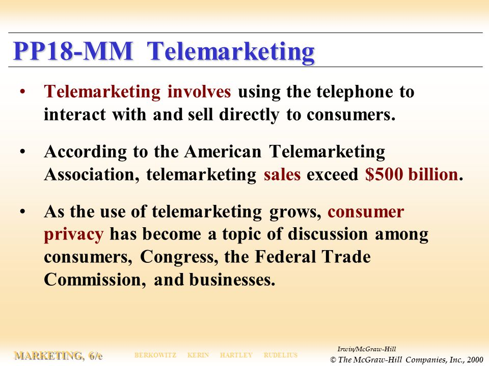 Irwin/McGraw-Hill © The McGraw-Hill Companies, Inc., 2000 MARKETING, 6/e BERKOWITZ KERIN HARTLEY RUDELIUS PP18-MM Telemarketing Telemarketing involves using the telephone to interact with and sell directly to consumers.