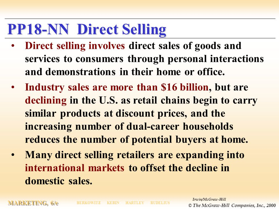 Irwin/McGraw-Hill © The McGraw-Hill Companies, Inc., 2000 MARKETING, 6/e BERKOWITZ KERIN HARTLEY RUDELIUS PP18-NN Direct Selling Direct selling involves direct sales of goods and services to consumers through personal interactions and demonstrations in their home or office.