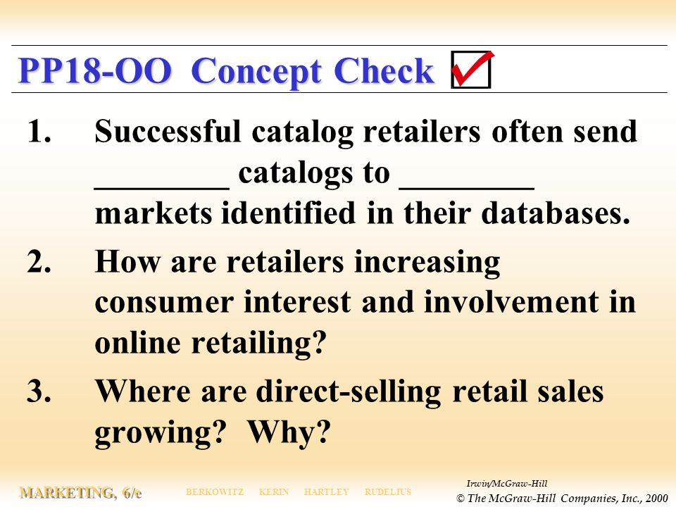 Irwin/McGraw-Hill © The McGraw-Hill Companies, Inc., 2000 MARKETING, 6/e BERKOWITZ KERIN HARTLEY RUDELIUS PP18-OO Concept Check 1.Successful catalog retailers often send ________ catalogs to ________ markets identified in their databases.