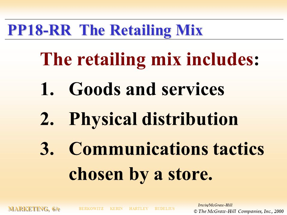 Irwin/McGraw-Hill © The McGraw-Hill Companies, Inc., 2000 MARKETING, 6/e BERKOWITZ KERIN HARTLEY RUDELIUS PP18-RR The Retailing Mix The retailing mix includes: 1.Goods and services 2.Physical distribution 3.Communications tactics chosen by a store.