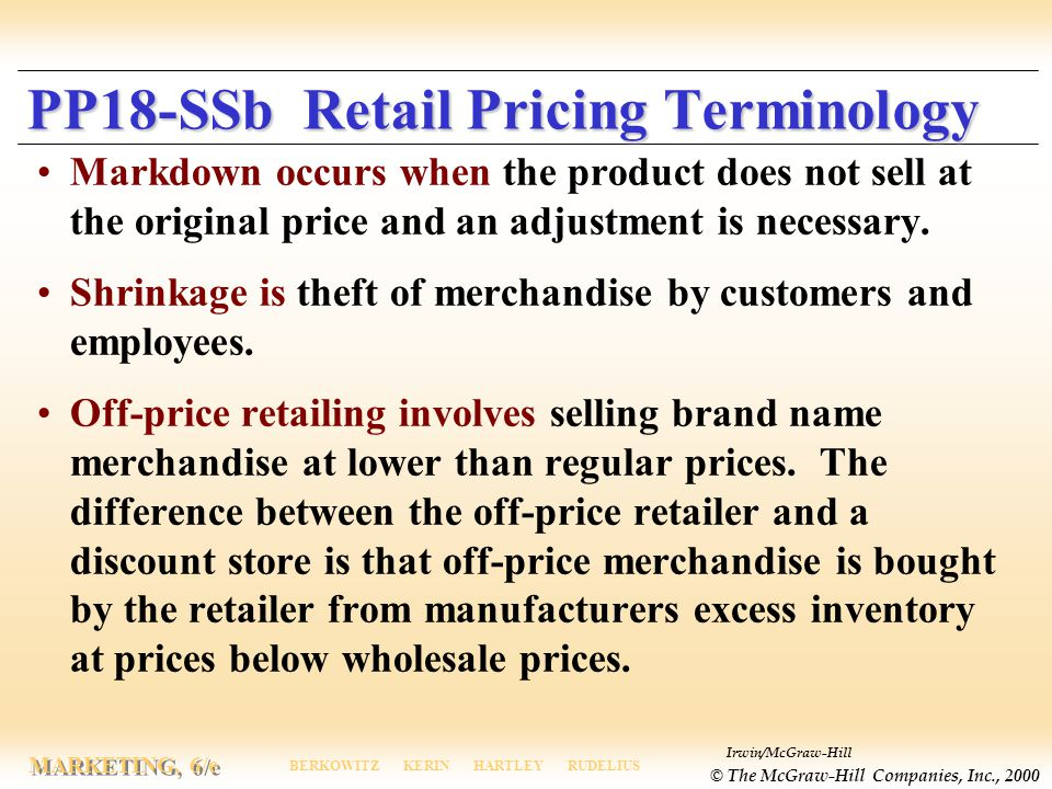 Irwin/McGraw-Hill © The McGraw-Hill Companies, Inc., 2000 MARKETING, 6/e BERKOWITZ KERIN HARTLEY RUDELIUS PP18-SSb Retail Pricing Terminology Markdown occurs when the product does not sell at the original price and an adjustment is necessary.