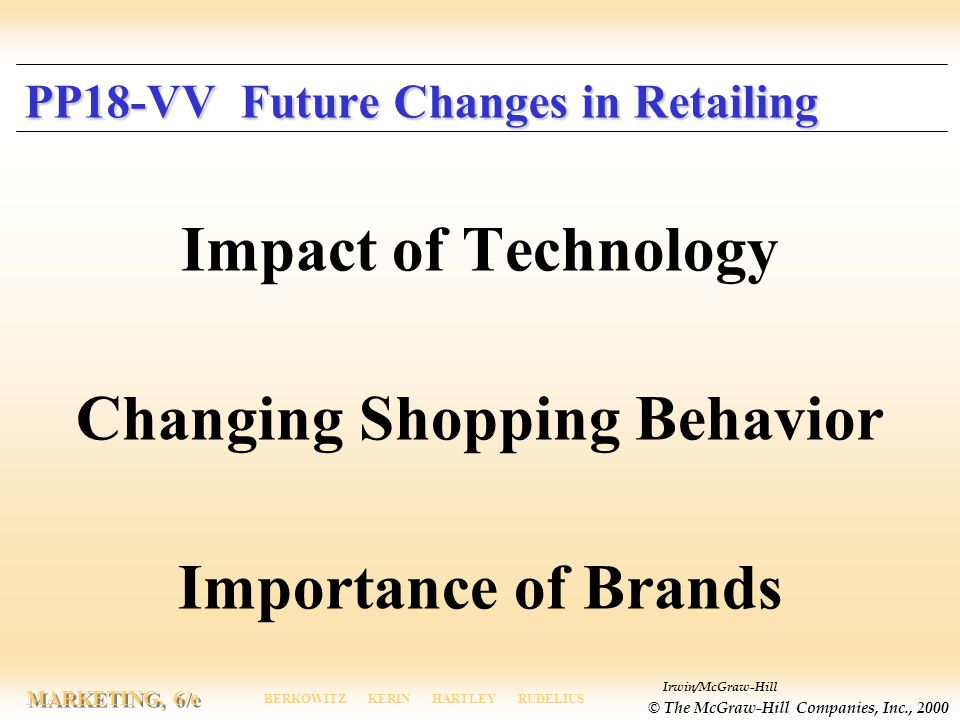 Irwin/McGraw-Hill © The McGraw-Hill Companies, Inc., 2000 MARKETING, 6/e BERKOWITZ KERIN HARTLEY RUDELIUS PP18-VV Future Changes in Retailing Impact of Technology Changing Shopping Behavior Importance of Brands