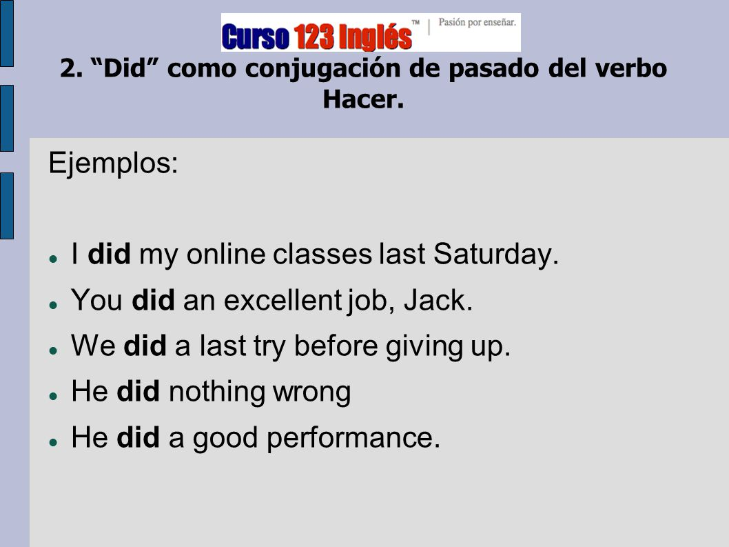 "2. ""Did"" como conjugación de pasado del verbo Hacer. Ejemplos: I did my online classes last Saturday. You did an excellent job, Jack. We did a last tr"