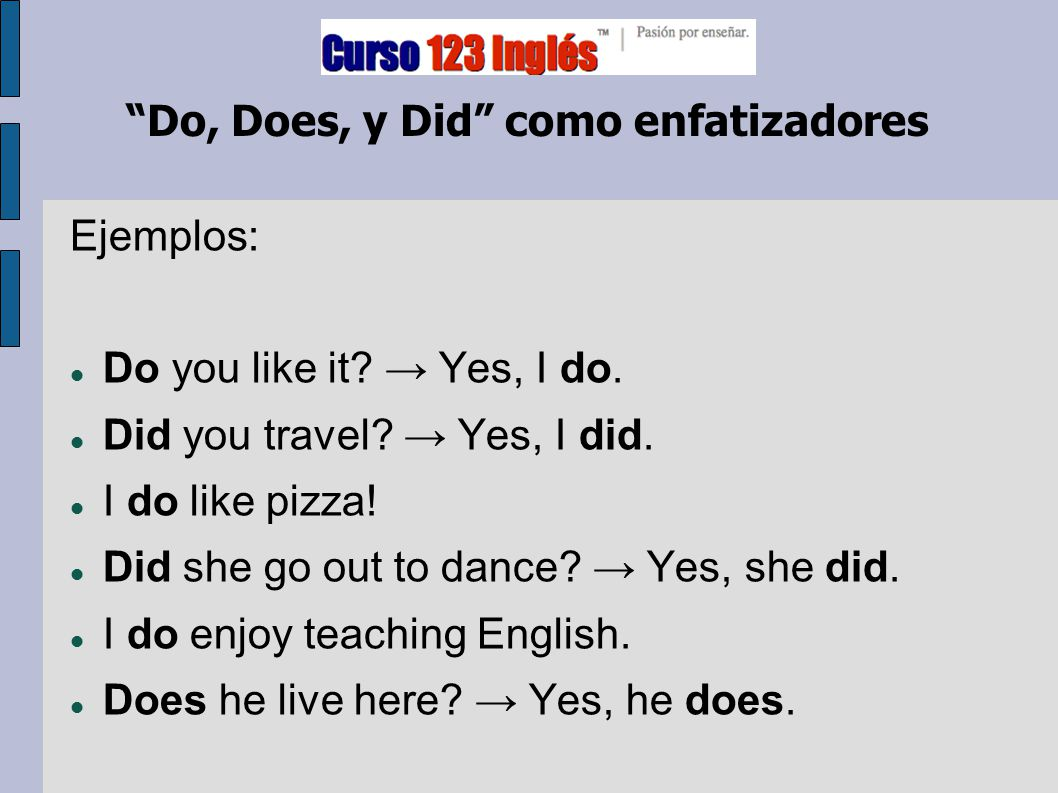 """Do, Does, y Did"" como enfatizadores Ejemplos: Do you like it? → Yes, I do. Did you travel? → Yes, I did. I do like pizza! Did she go out to dance? →"