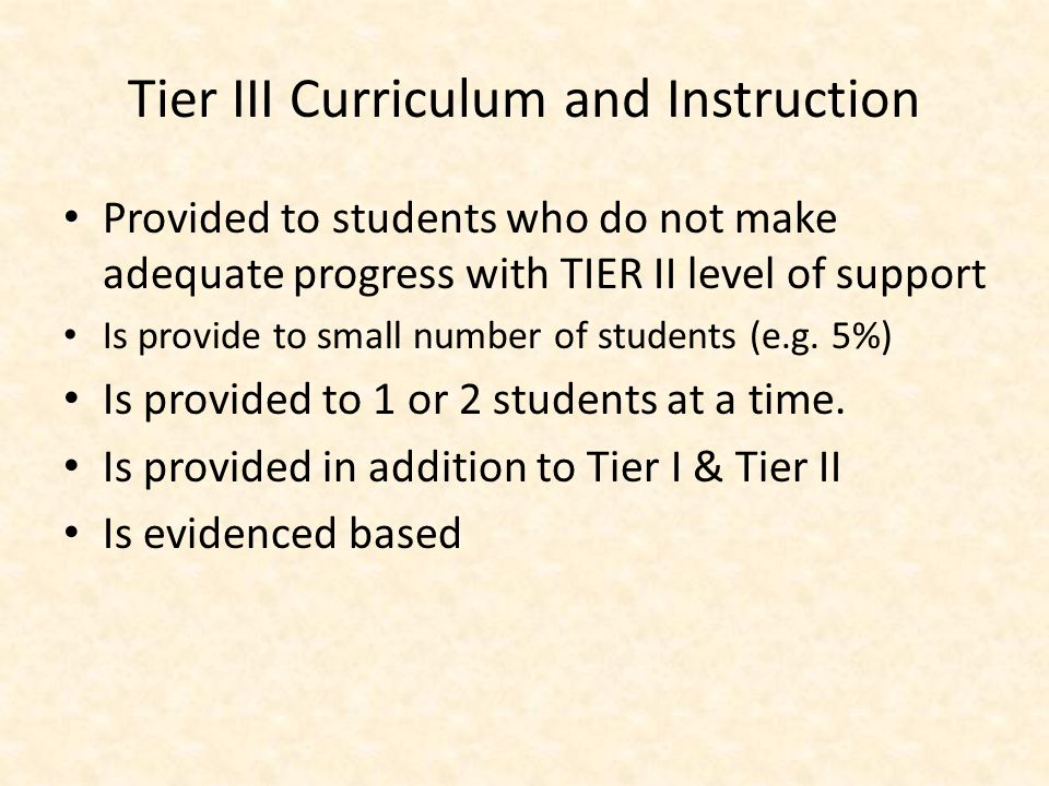 Tier III Assessment: Curriculum Based Evaluation Administered to students who are not making adequate progress with TIER II intervention – Requires more time and resources to administer than the screener and diagnostic tool – Utilizes individualized evaluation procedures using students own curriculum to isolate specific problem areas.