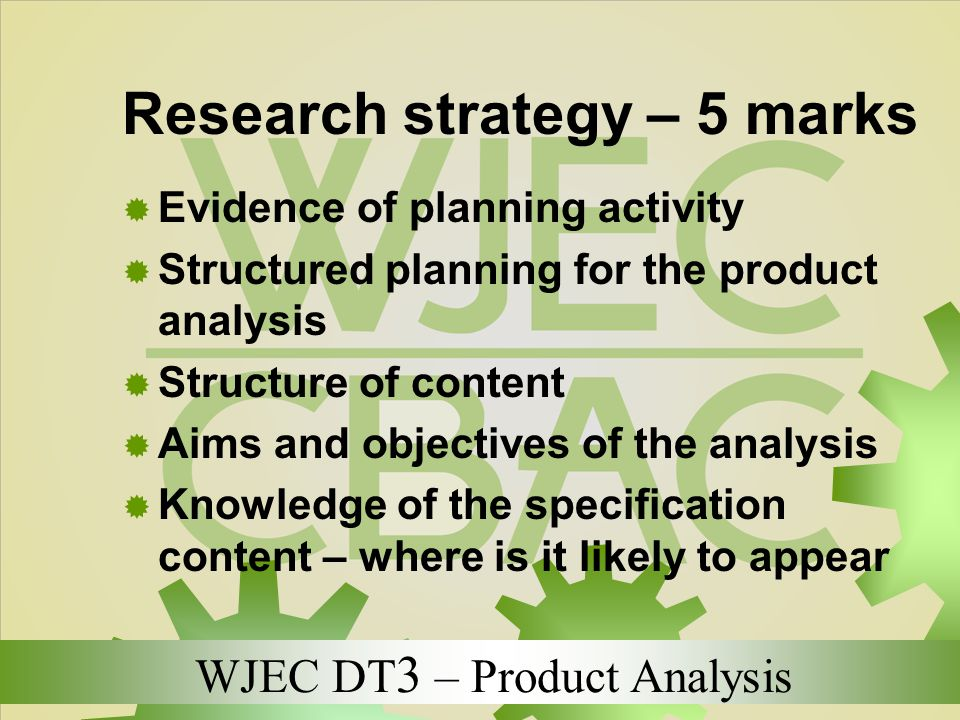 WJEC DT 3 – Product Analysis Research strategy – 5 marks  Evidence of planning activity  Structured planning for the product analysis  Structure of