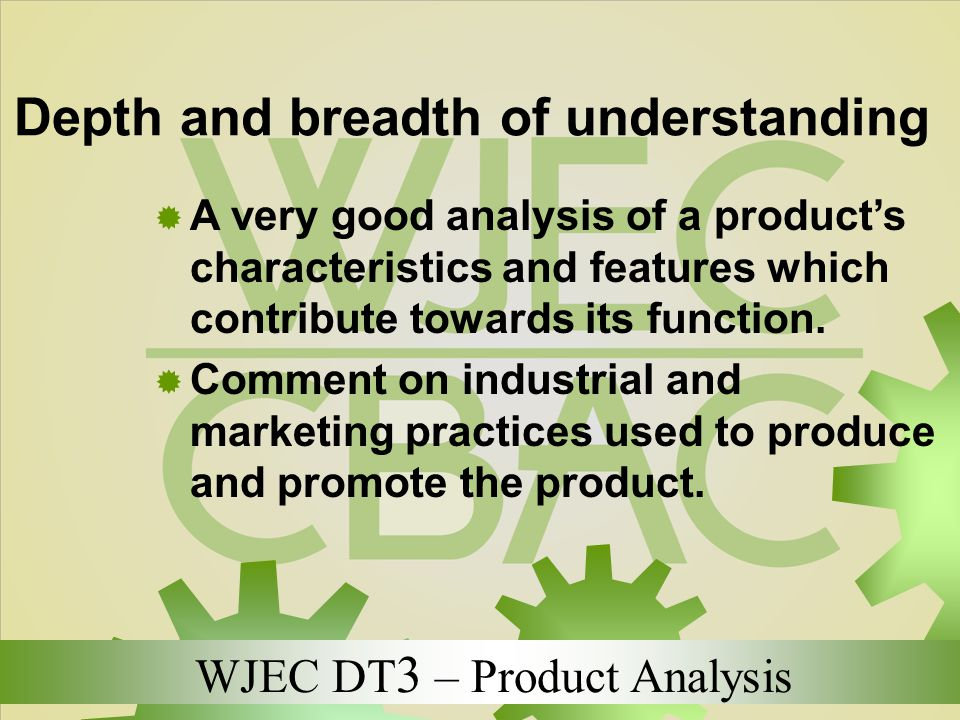 WJEC DT 3 – Product Analysis Depth and breadth of understanding  A very good analysis of a product's characteristics and features which contribute to