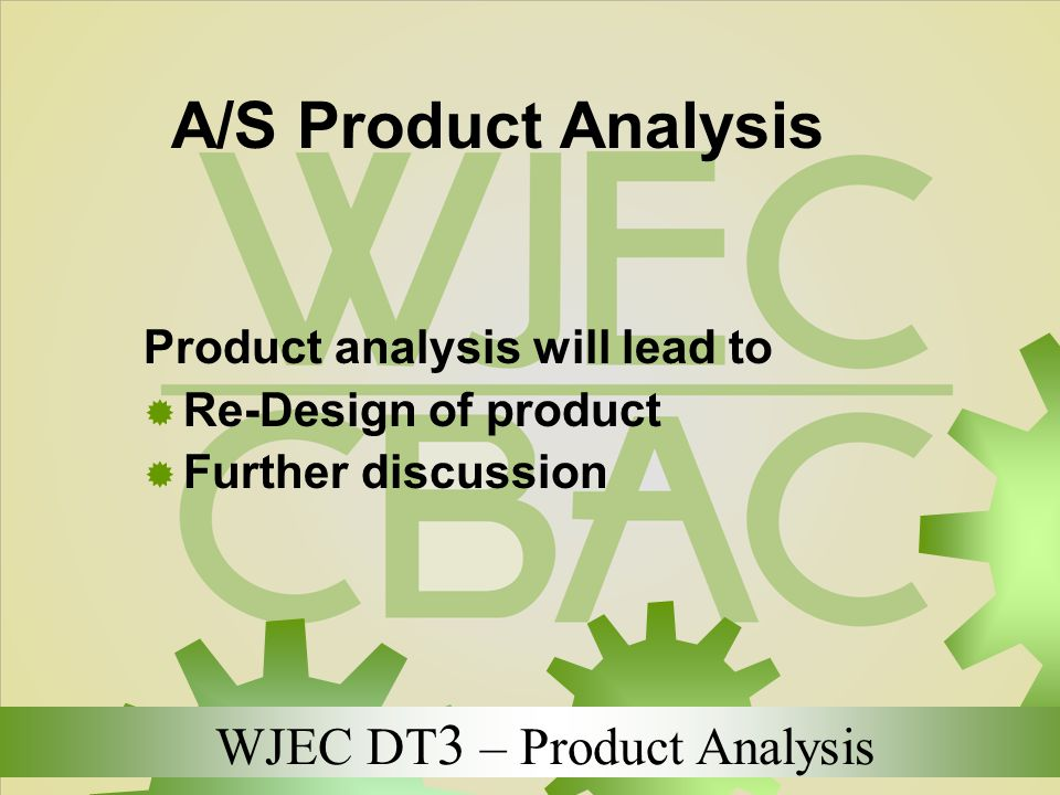 WJEC DT 3 – Product Analysis A/S Product Analysis Product analysis will lead to  Re-Design of product  Further discussion