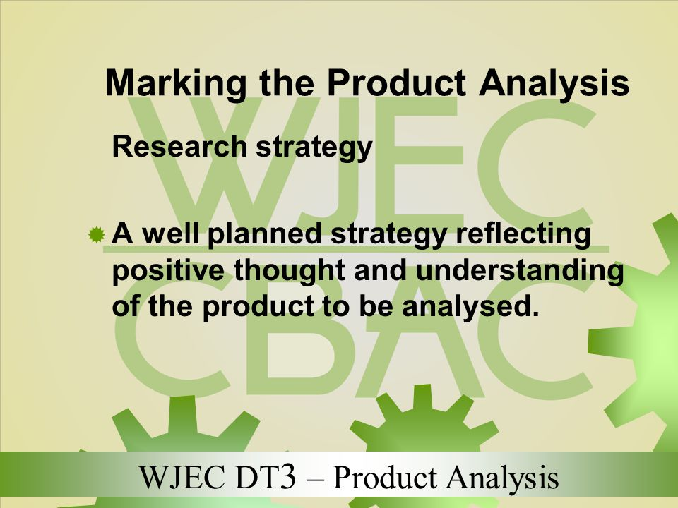 WJEC DT 3 – Product Analysis Marking the Product Analysis Research strategy  A well planned strategy reflecting positive thought and understanding of