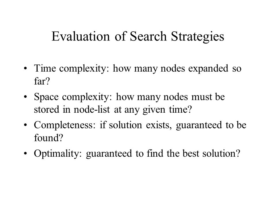 Evaluation of Search Strategies Time complexity: how many nodes expanded so far.