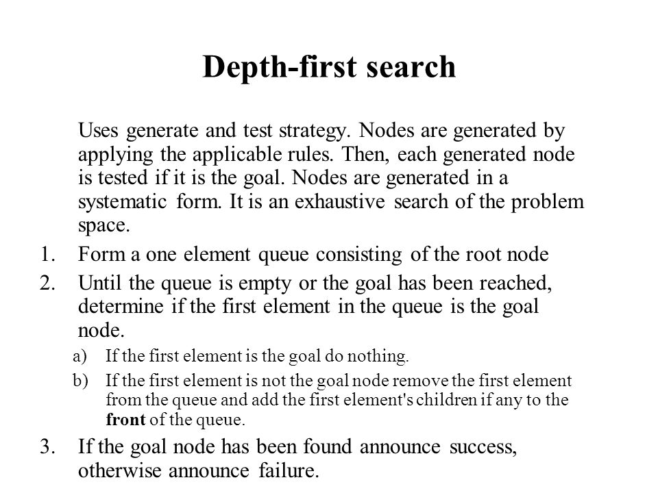 Depth-first search Uses generate and test strategy. Nodes are generated by applying the applicable rules. Then, each generated node is tested if it is